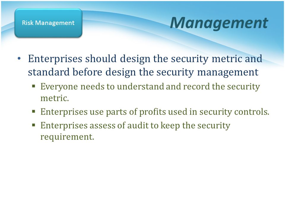 Management Enterprises should design the security metric and standard before design the security management Everyone needs to understand and record th
