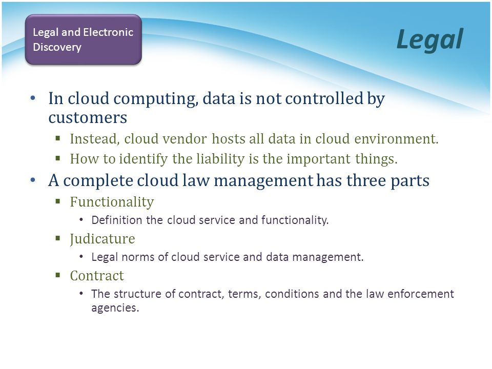 Legal In cloud computing, data is not controlled by customers Instead, cloud vendor hosts all data in cloud environment. How to identify the liability