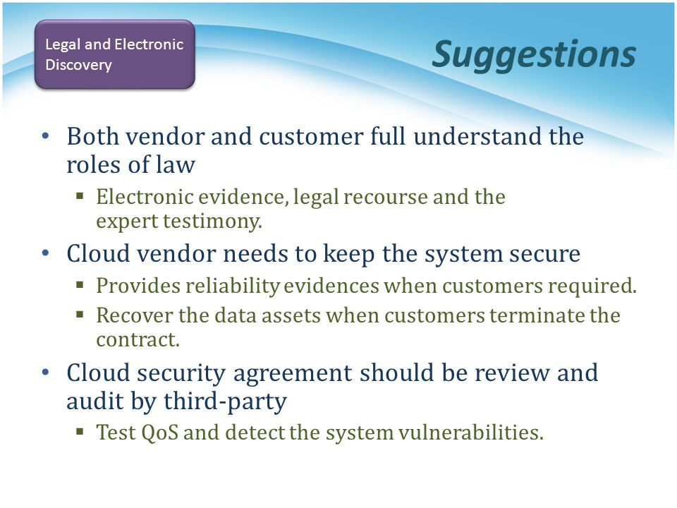 Suggestions Both vendor and customer full understand the roles of law Electronic evidence, legal recourse and the expert testimony. Cloud vendor needs