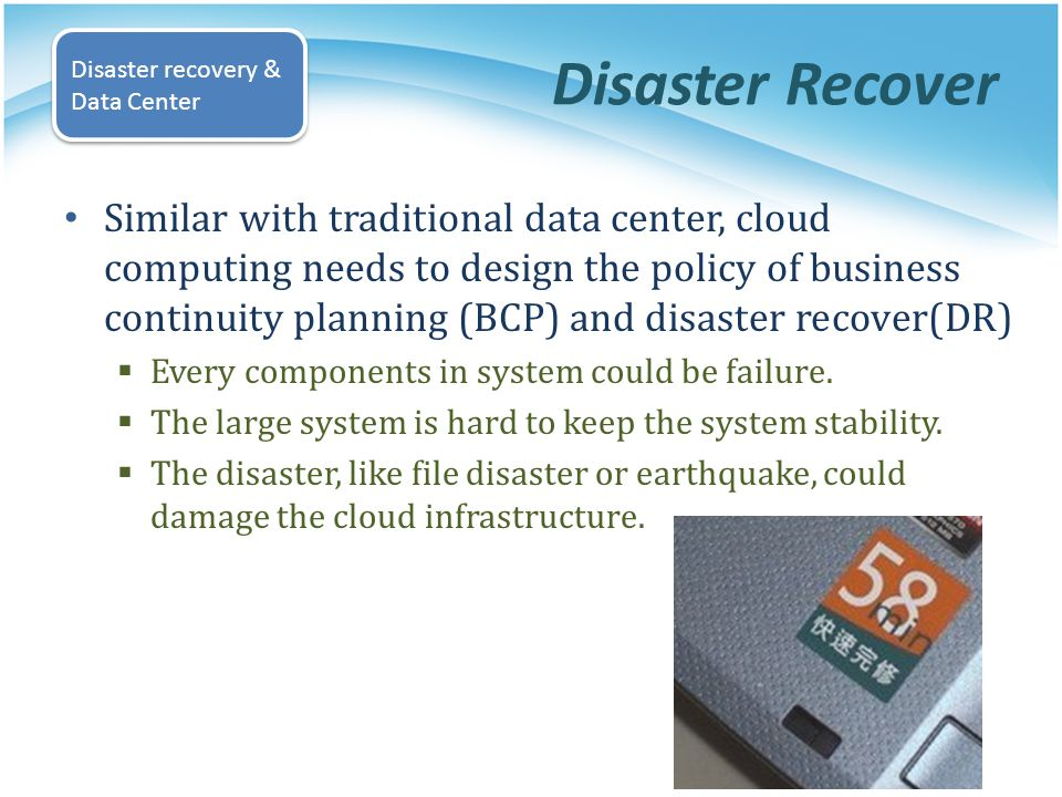Disaster Recover Similar with traditional data center, cloud computing needs to design the policy of business continuity planning (BCP) and disaster r