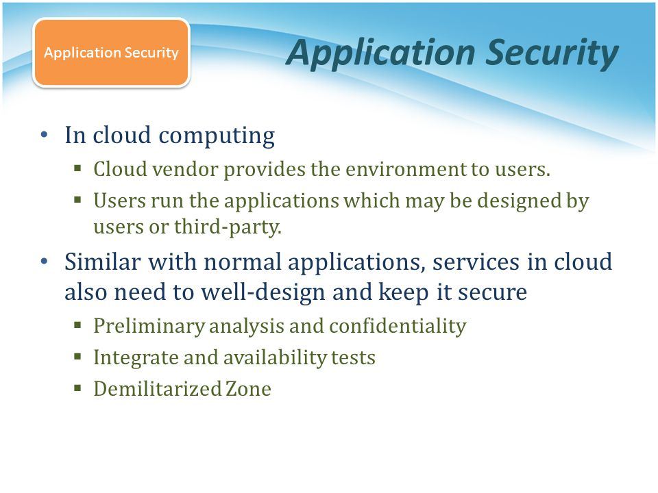 Application Security In cloud computing Cloud vendor provides the environment to users. Users run the applications which may be designed by users or t