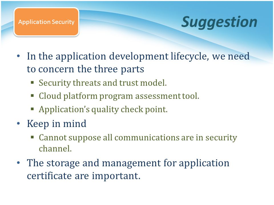 Suggestion In the application development lifecycle, we need to concern the three parts Security threats and trust model. Cloud platform program asses