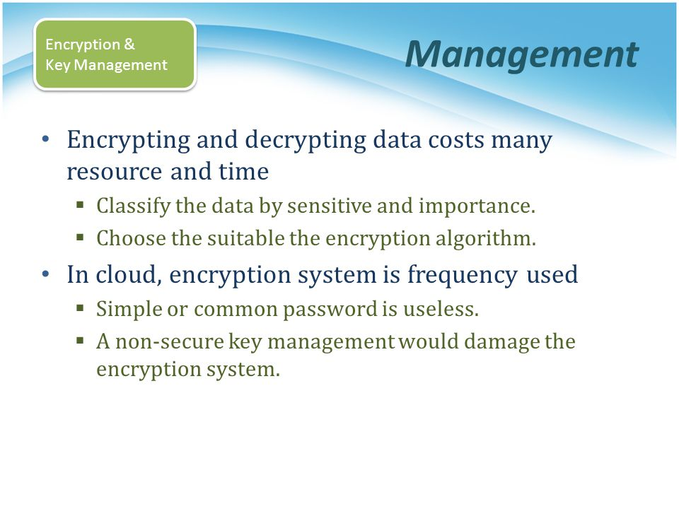 Management Encrypting and decrypting data costs many resource and time Classify the data by sensitive and importance. Choose the suitable the encrypti