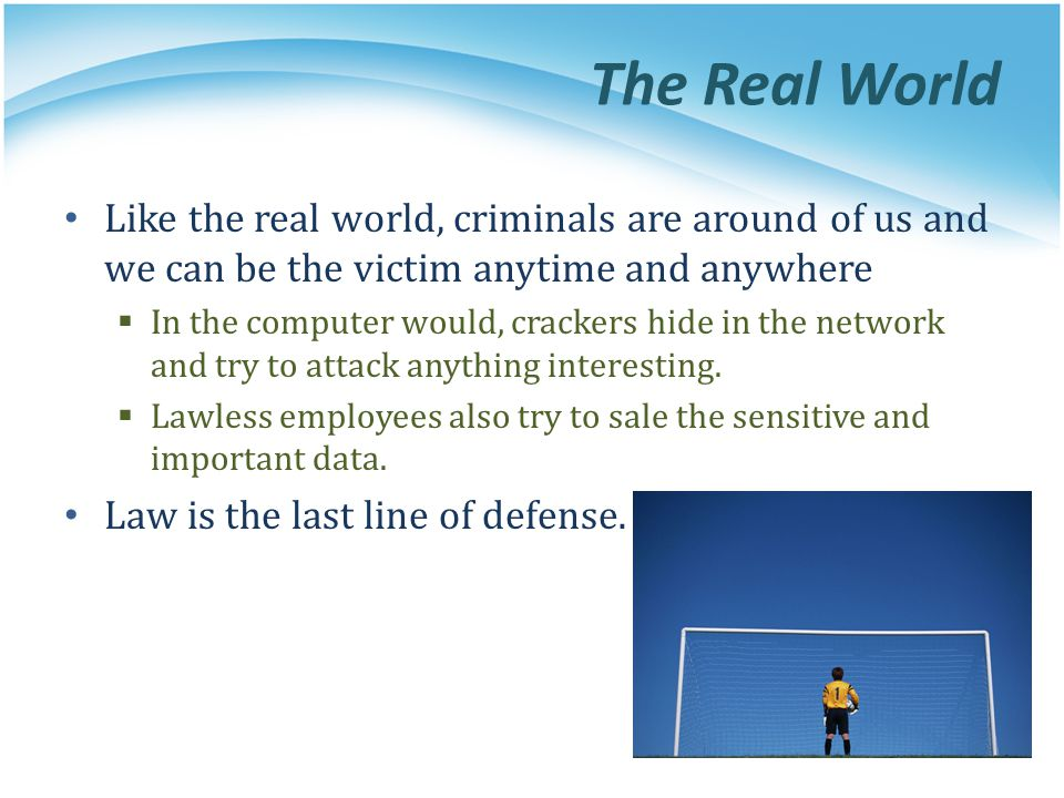 The Real World Like the real world, criminals are around of us and we can be the victim anytime and anywhere In the computer would, crackers hide in t