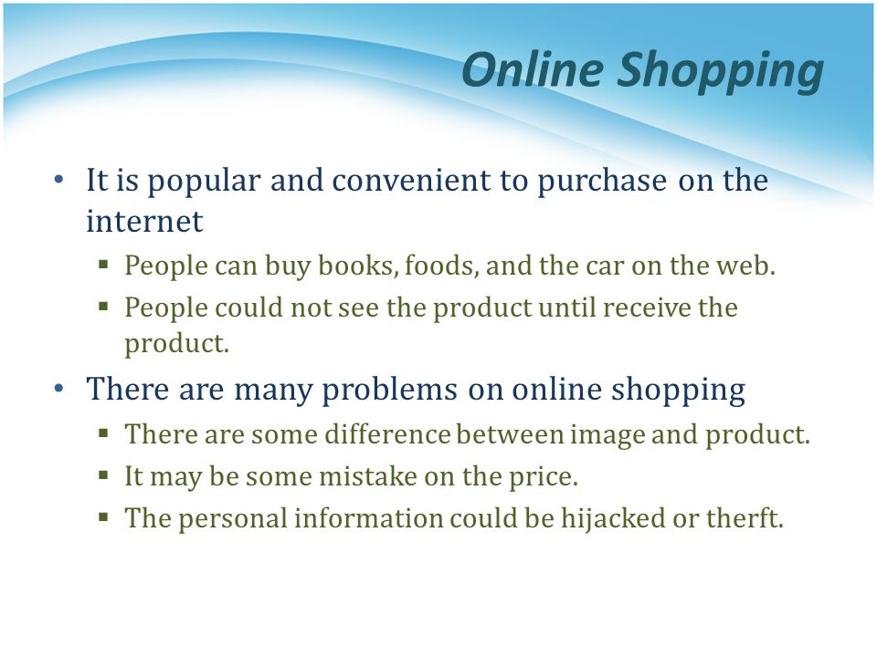 Online Shopping It is popular and convenient to purchase on the internet People can buy books, foods, and the car on the web. People could not see the