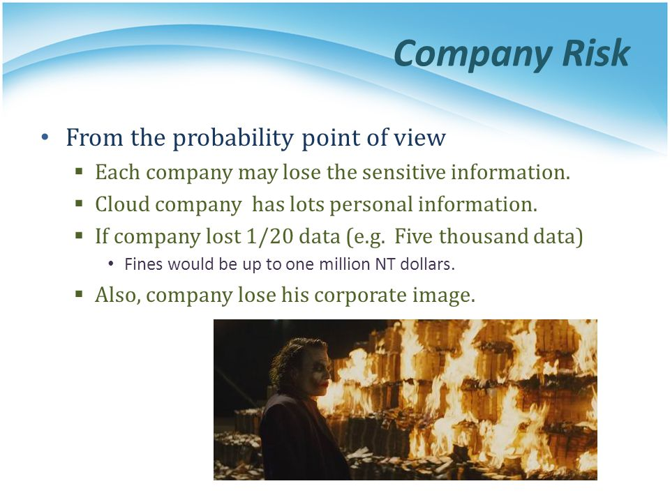 Company Risk From the probability point of view Each company may lose the sensitive information. Cloud company has lots personal information. If compa