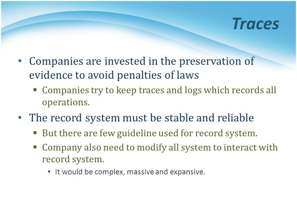 Traces Companies are invested in the preservation of evidence to avoid penalties of laws Companies try to keep traces and logs which records all opera