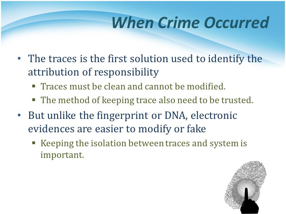 When Crime Occurred The traces is the first solution used to identify the attribution of responsibility Traces must be clean and cannot be modified. T