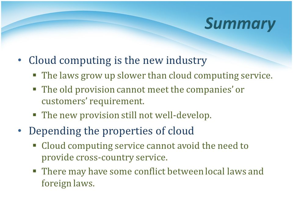 Summary Cloud computing is the new industry The laws grow up slower than cloud computing service. The old provision cannot meet the companies or custo