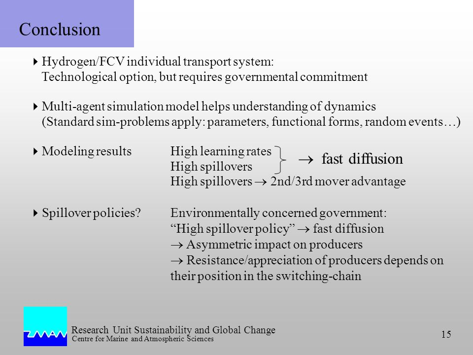 Research Unit Sustainability and Global Change Centre for Marine and Atmospheric Sciences 15 Conclusion Hydrogen/FCV individual transport system: Technological option, but requires governmental commitment Multi-agent simulation model helps understanding of dynamics (Standard sim-problems apply: parameters, functional forms, random events…) Modeling results High learning rates High spillovers High spillovers 2nd/3rd mover advantage Spillover policies Environmentally concerned government: High spillover policy fast diffusion Asymmetric impact on producers Resistance/appreciation of producers depends on their position in the switching-chain fast diffusion