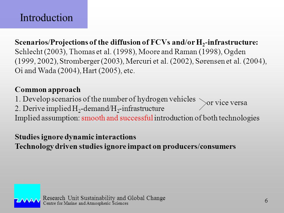Research Unit Sustainability and Global Change Centre for Marine and Atmospheric Sciences 6 or vice versa Introduction Scenarios/Projections of the diffusion of FCVs and/or H 2 -infrastructure: Schlecht (2003), Thomas et al.