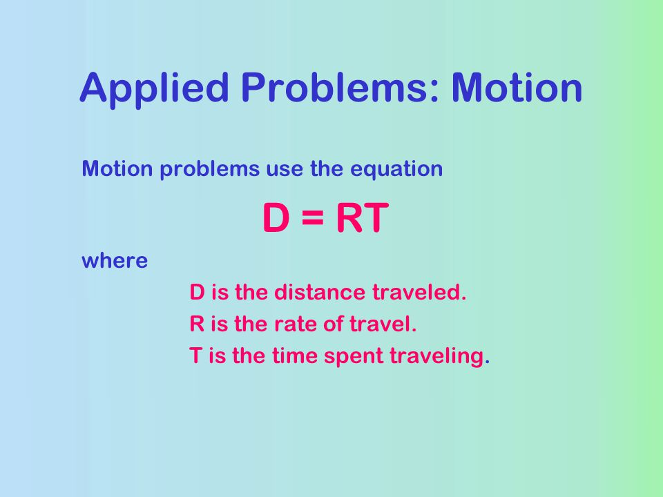 Applied Problems: Motion Motion problems use the equation D = RT where D is the distance traveled.