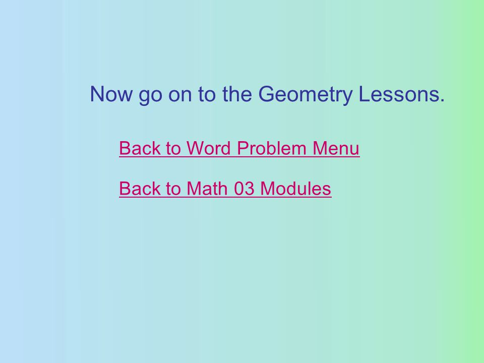 Back to Word Problem Menu Back to Math 03 Modules Now go on to the Geometry Lessons.