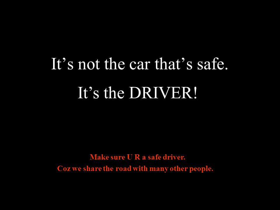 Its not the car thats safe. Its the DRIVER. Make sure U R a safe driver.