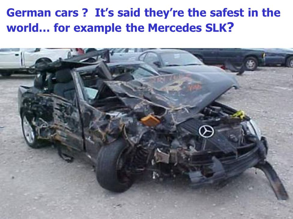 German cars Its said theyre the safest in the world… for example the Mercedes SLK