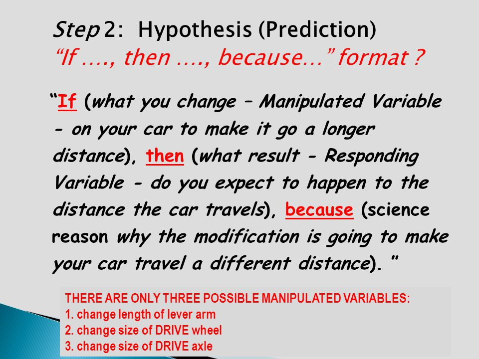 Step 2: Hypothesis (Prediction) If …., then …., because… format ? If (what you change – Manipulated Variable - on your car to make it go a longer dist