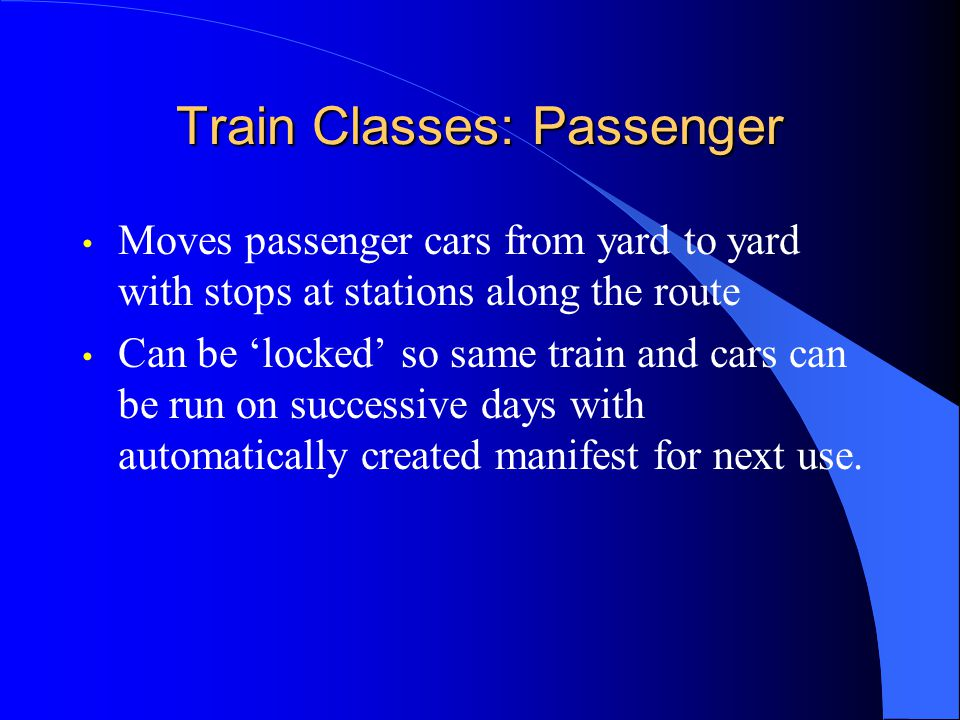 Train Classes: Passenger Moves passenger cars from yard to yard with stops at stations along the route Can be locked so same train and cars can be run