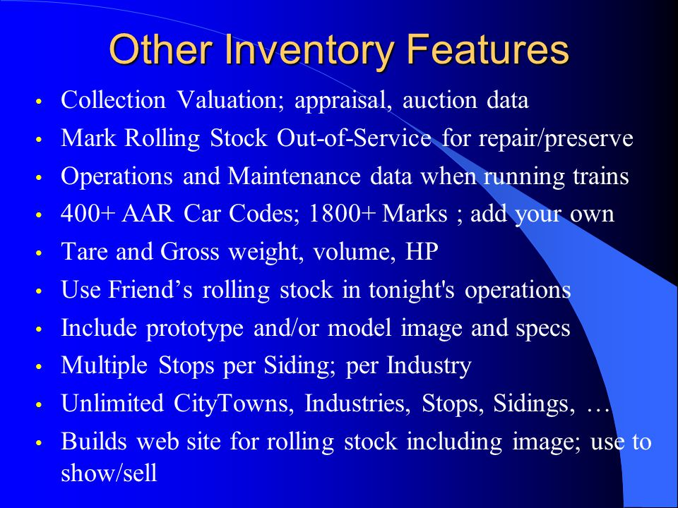 Other Inventory Features Collection Valuation; appraisal, auction data Mark Rolling Stock Out-of-Service for repair/preserve Operations and Maintenance data when running trains 400+ AAR Car Codes; 1800+ Marks ; add your own Tare and Gross weight, volume, HP Use Friends rolling stock in tonight s operations Include prototype and/or model image and specs Multiple Stops per Siding; per Industry Unlimited CityTowns, Industries, Stops, Sidings, … Builds web site for rolling stock including image; use to show/sell