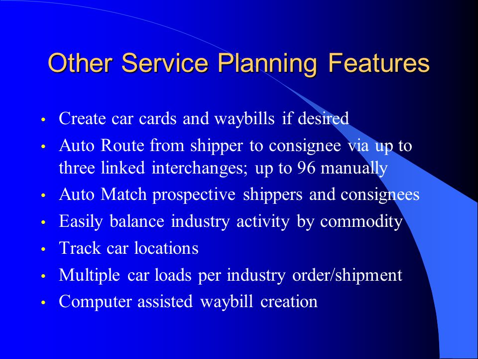 Other Service Planning Features Create car cards and waybills if desired Auto Route from shipper to consignee via up to three linked interchanges; up