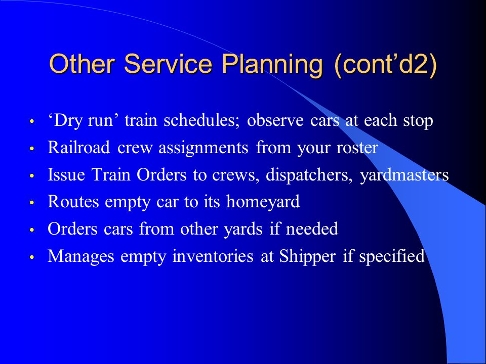 Other Service Planning (contd2) Dry run train schedules; observe cars at each stop Railroad crew assignments from your roster Issue Train Orders to crews, dispatchers, yardmasters Routes empty car to its homeyard Orders cars from other yards if needed Manages empty inventories at Shipper if specified