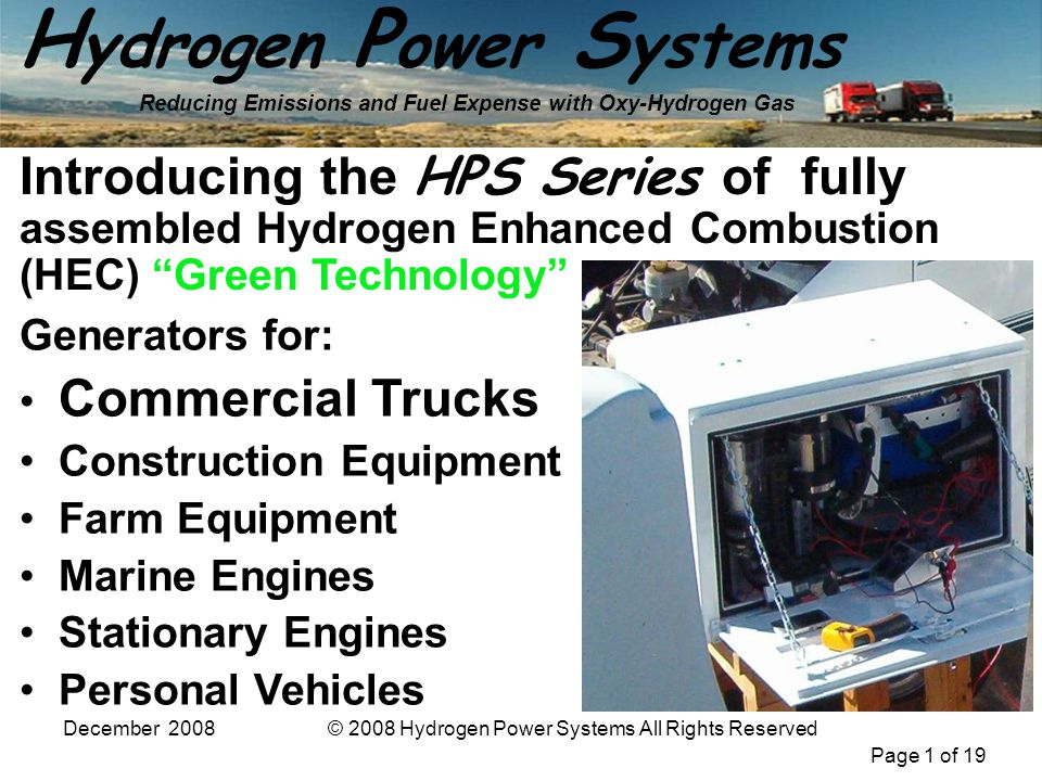Page 1 of 19 H ydrogen P ower S ystems Reducing Emissions and Fuel Expense with Oxy-Hydrogen Gas December 2008© 2008 Hydrogen Power Systems All Rights Reserved Generators for: Commercial Trucks Construction Equipment Farm Equipment Marine Engines Stationary Engines Personal Vehicles Introducing the HPS Series of fully assembled Hydrogen Enhanced Combustion (HEC) Green Technology