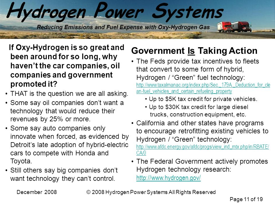 Page 11 of 19 H ydrogen P ower S ystems Reducing Emissions and Fuel Expense with Oxy-Hydrogen Gas December 2008© 2008 Hydrogen Power Systems All Rights Reserved If Oxy-Hydrogen is so great and been around for so long, why havent the car companies, oil companies and government promoted it.