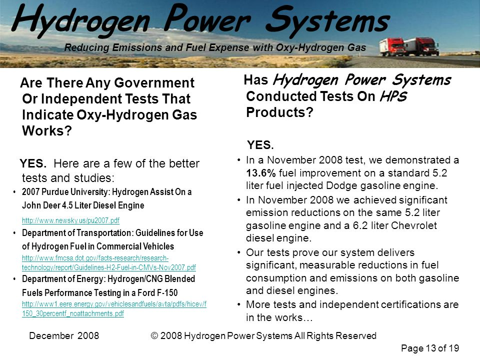 Page 13 of 19 H ydrogen P ower S ystems Reducing Emissions and Fuel Expense with Oxy-Hydrogen Gas December 2008© 2008 Hydrogen Power Systems All Rights Reserved Are There Any Government Or Independent Tests That Indicate Oxy-Hydrogen Gas Works.
