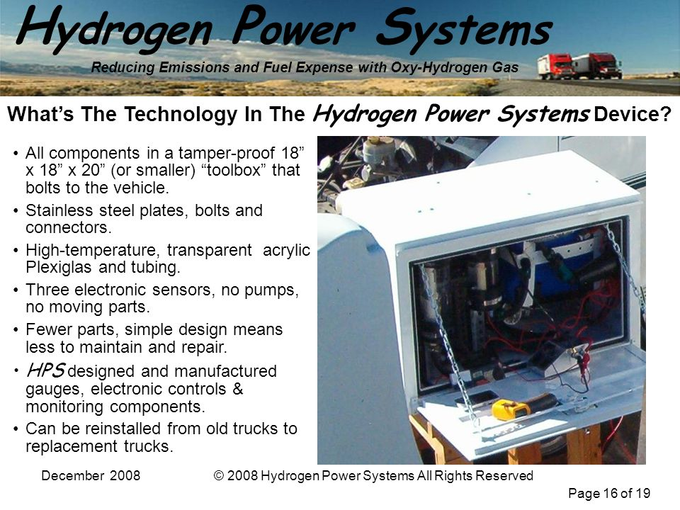 Page 16 of 19 H ydrogen P ower S ystems Reducing Emissions and Fuel Expense with Oxy-Hydrogen Gas December 2008© 2008 Hydrogen Power Systems All Rights Reserved Whats The Technology In The Hydrogen Power Systems Device.