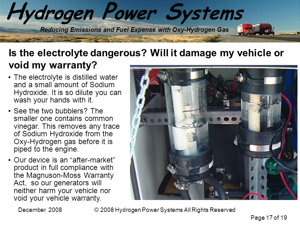 Page 17 of 19 H ydrogen P ower S ystems Reducing Emissions and Fuel Expense with Oxy-Hydrogen Gas December 2008© 2008 Hydrogen Power Systems All Right