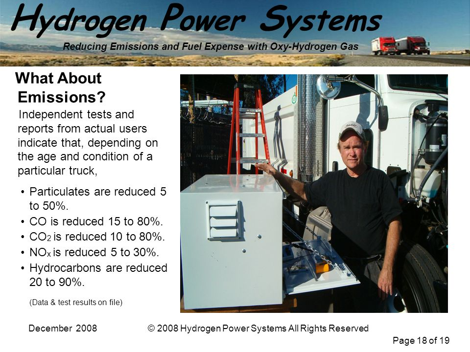 Page 18 of 19 H ydrogen P ower S ystems Reducing Emissions and Fuel Expense with Oxy-Hydrogen Gas December 2008© 2008 Hydrogen Power Systems All Rights Reserved Particulates are reduced 5 to 50%.