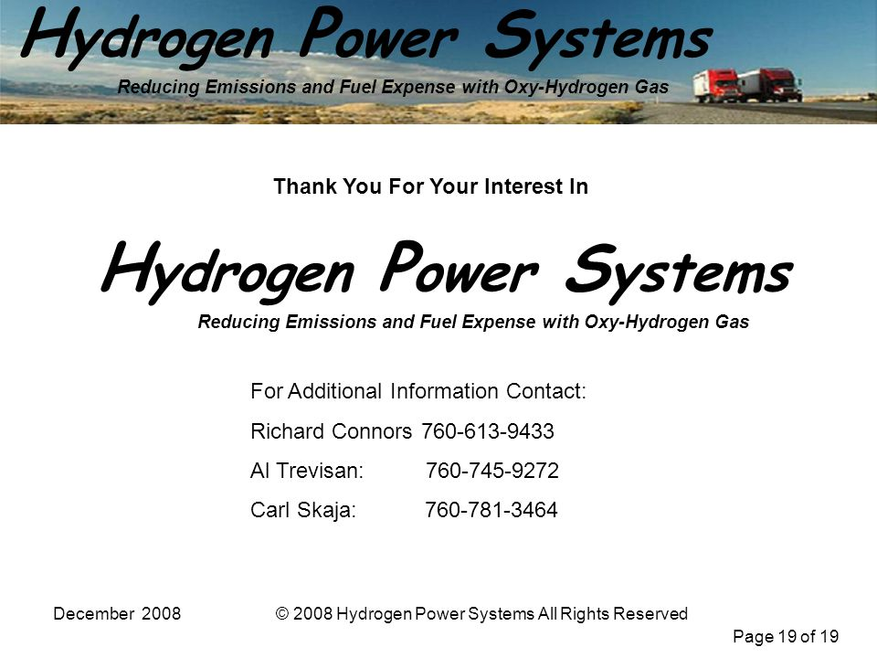 Page 19 of 19 H ydrogen P ower S ystems Reducing Emissions and Fuel Expense with Oxy-Hydrogen Gas December 2008© 2008 Hydrogen Power Systems All Rights Reserved For Additional Information Contact: Richard Connors 760-613-9433 Al Trevisan: 760-745-9272 Carl Skaja: 760-781-3464 Thank You For Your Interest In H ydrogen P ower S ystems Reducing Emissions and Fuel Expense with Oxy-Hydrogen Gas