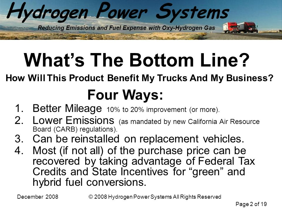 Page 2 of 19 H ydrogen P ower S ystems Reducing Emissions and Fuel Expense with Oxy-Hydrogen Gas December 2008© 2008 Hydrogen Power Systems All Rights Reserved Whats The Bottom Line.
