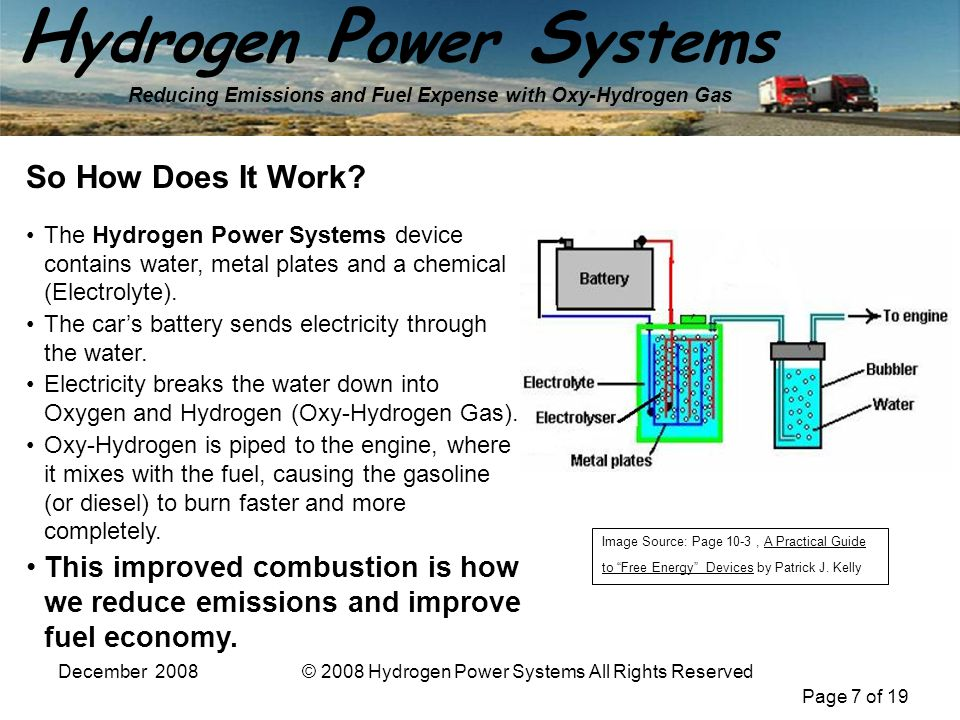 Page 7 of 19 H ydrogen P ower S ystems Reducing Emissions and Fuel Expense with Oxy-Hydrogen Gas December 2008© 2008 Hydrogen Power Systems All Rights Reserved So How Does It Work.