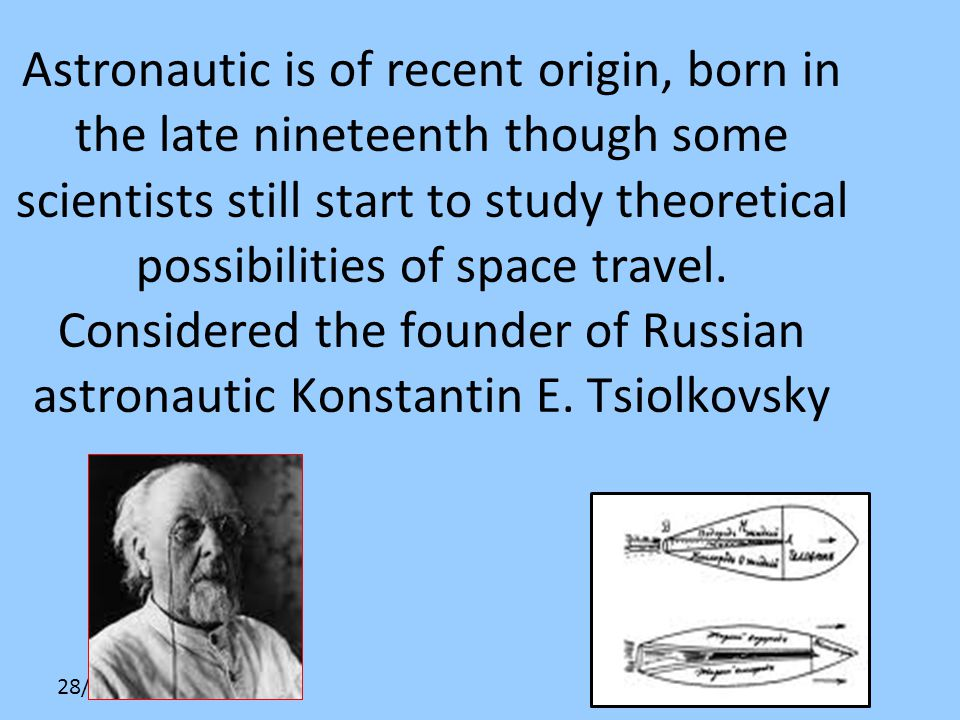 28/10/10 Astronautic is of recent origin, born in the late nineteenth though some scientists still start to study theoretical possibilities of space t