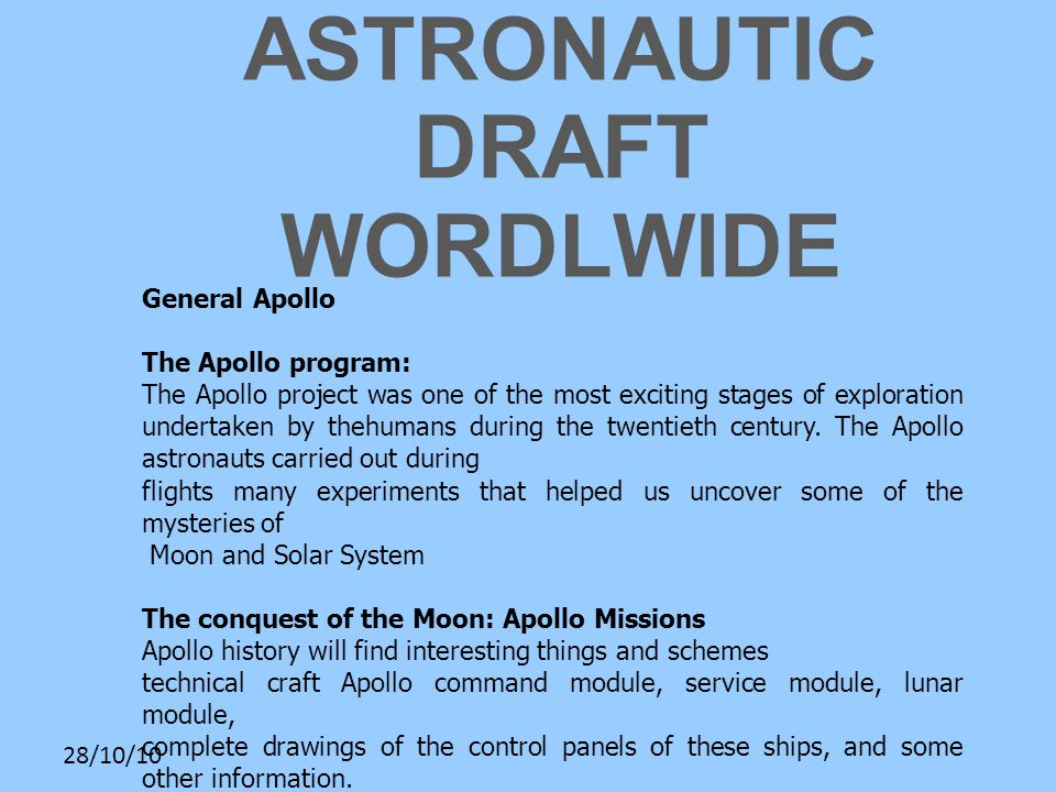 28/10/10 ASTRONAUTIC DRAFT WORDLWIDE General Apollo The Apollo program: The Apollo project was one of the most exciting stages of exploration undertaken by thehumans during the twentieth century.