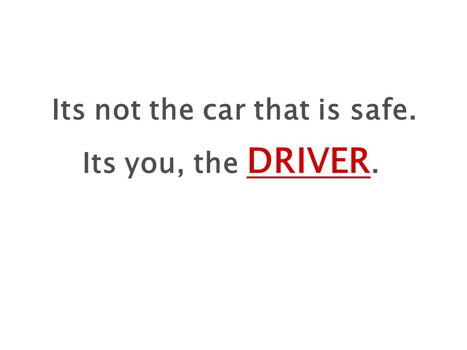Its not the car that is safe. Its you, the DRIVER.