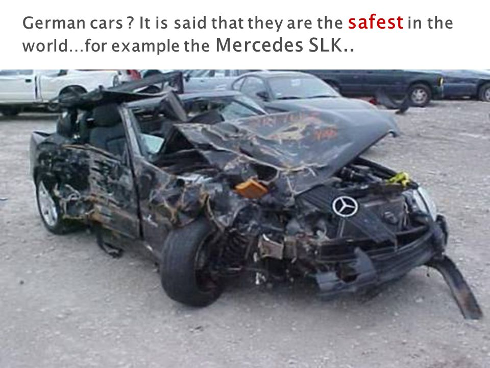 German cars It is said that they are the safest in the world…for example the Mercedes SLK..