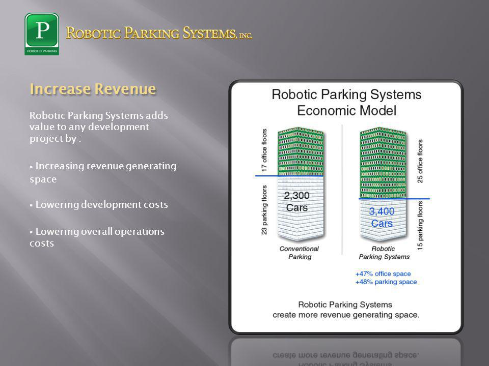 Increase Revenue Robotic Parking Systems adds value to any development project by : Increasing revenue generating space Lowering development costs Lowering overall operations costs