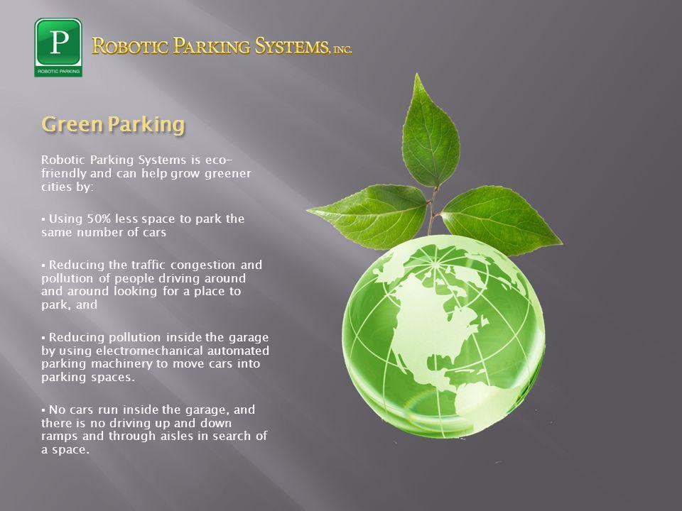 Green Parking Robotic Parking Systems is eco- friendly and can help grow greener cities by: Using 50% less space to park the same number of cars Reduc