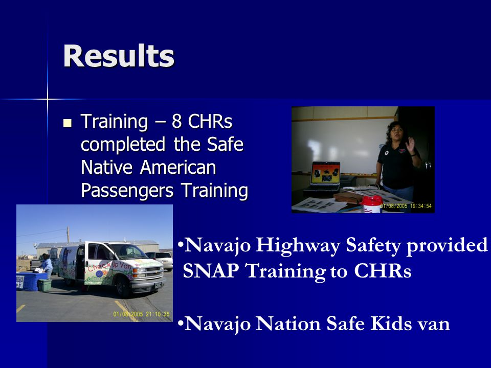 Results Training – 8 CHRs completed the Safe Native American Passengers Training Training – 8 CHRs completed the Safe Native American Passengers Training Navajo Highway Safety provided SNAP Training to CHRs Navajo Nation Safe Kids van