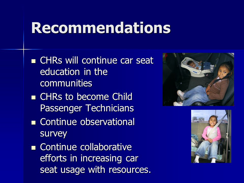 Recommendations CHRs will continue car seat education in the communities CHRs will continue car seat education in the communities CHRs to become Child Passenger Technicians CHRs to become Child Passenger Technicians Continue observational survey Continue observational survey Continue collaborative efforts in increasing car seat usage with resources.