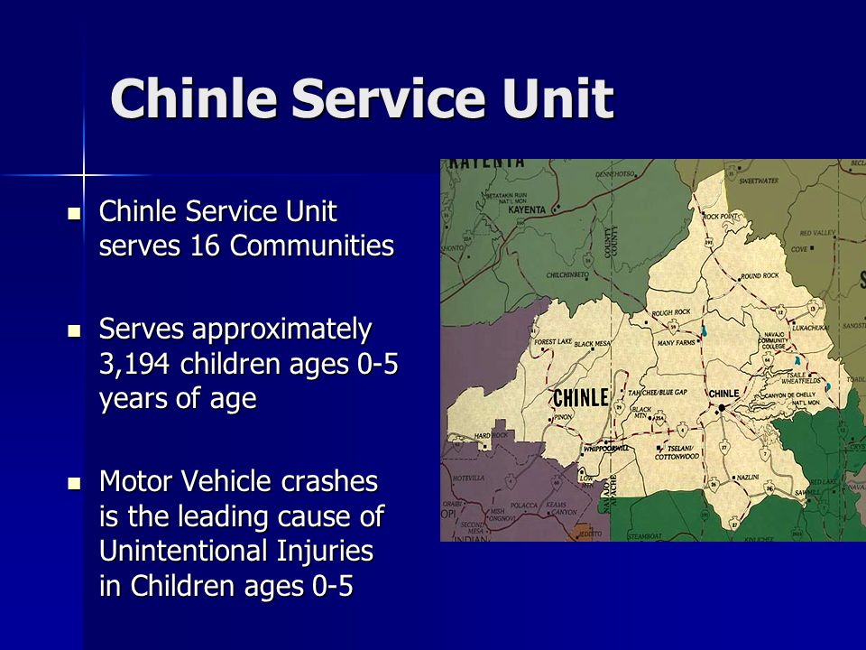 Chinle Service Unit Chinle Service Unit serves 16 Communities Chinle Service Unit serves 16 Communities Serves approximately 3,194 children ages 0-5 years of age Serves approximately 3,194 children ages 0-5 years of age Motor Vehicle crashes is the leading cause of Unintentional Injuries in Children ages 0-5 Motor Vehicle crashes is the leading cause of Unintentional Injuries in Children ages 0-5