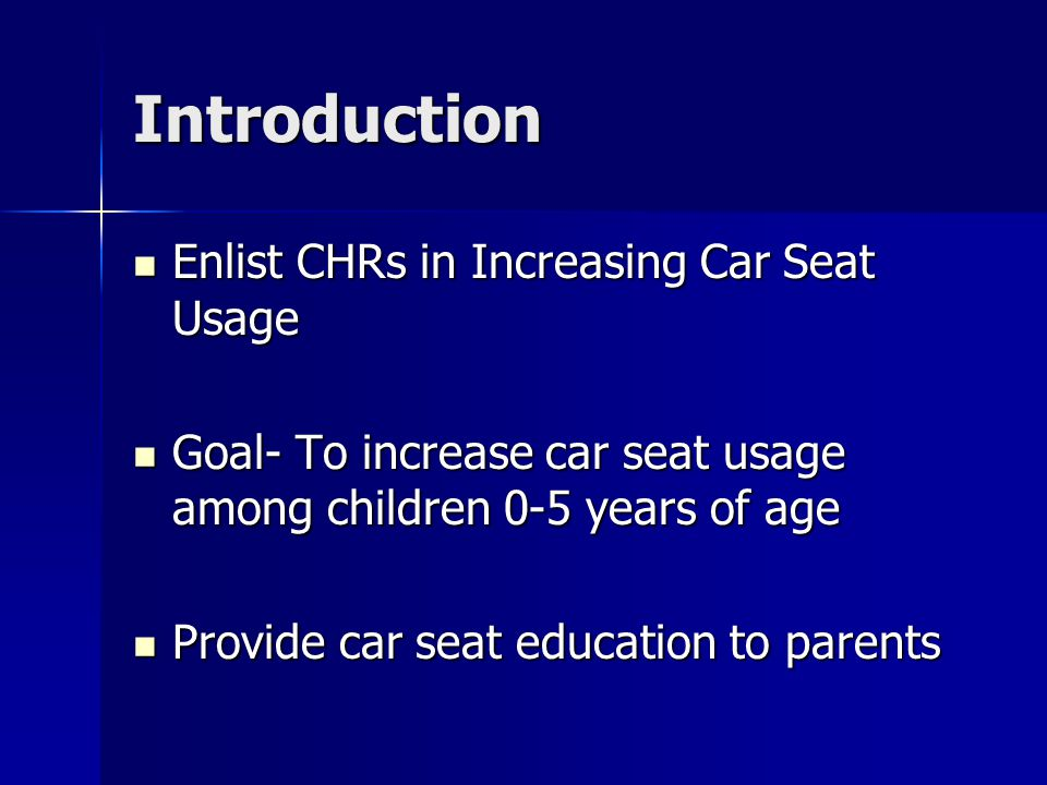 Introduction Enlist CHRs in Increasing Car Seat Usage Enlist CHRs in Increasing Car Seat Usage Goal- To increase car seat usage among children 0-5 years of age Goal- To increase car seat usage among children 0-5 years of age Provide car seat education to parents Provide car seat education to parents