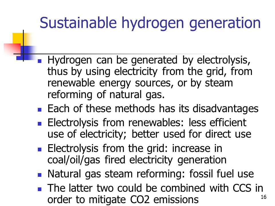16 Sustainable hydrogen generation Hydrogen can be generated by electrolysis, thus by using electricity from the grid, from renewable energy sources, or by steam reforming of natural gas.