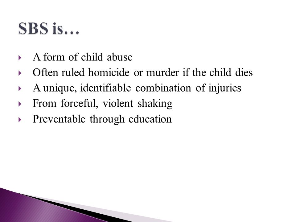 A form of child abuse Often ruled homicide or murder if the child dies A unique, identifiable combination of injuries From forceful, violent shaking P