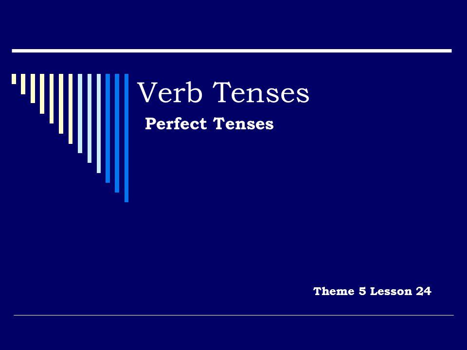 Verb Tenses Perfect Tenses Theme 5 Lesson 24
