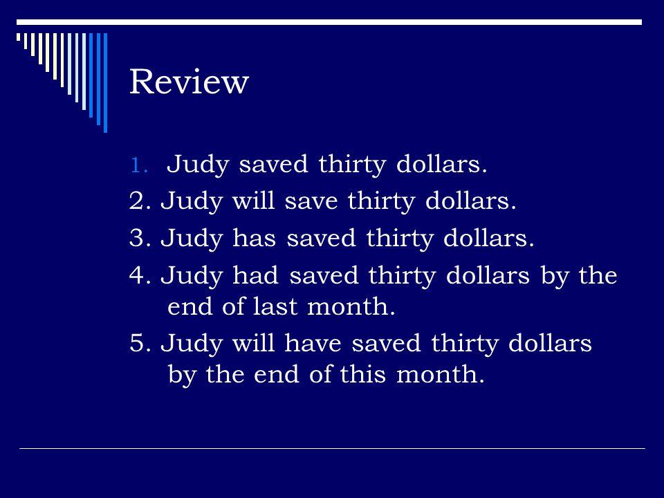 Review 1.Judy saved thirty dollars. 2. Judy will save thirty dollars.