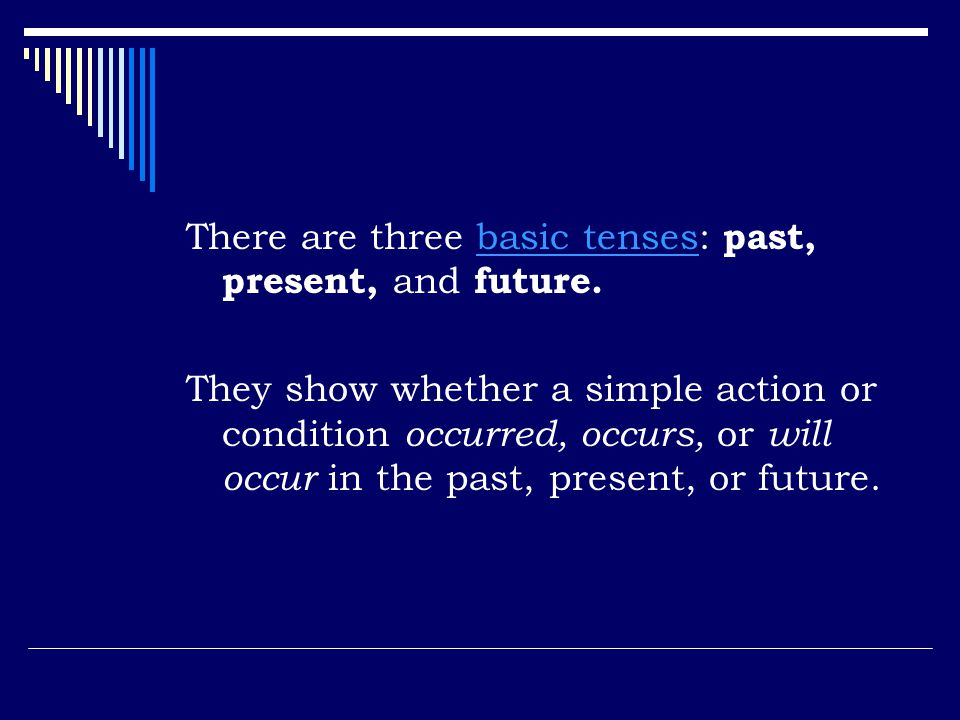 There are three basic tenses: past, present, and future.basic tenses They show whether a simple action or condition occurred, occurs, or will occur in the past, present, or future.