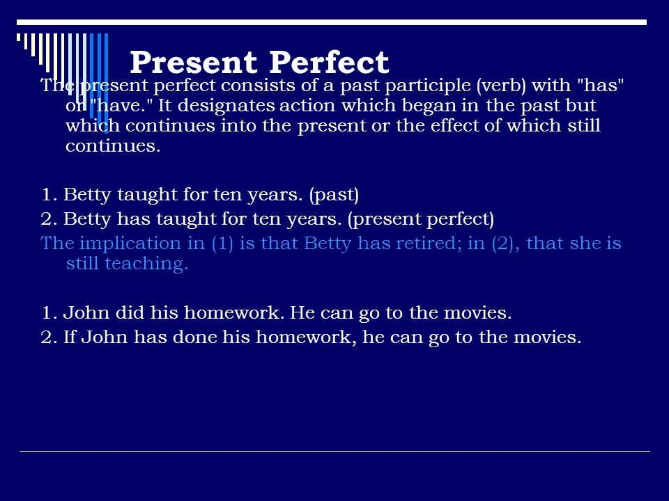 Present Perfect The present perfect consists of a past participle (verb) with has or have. It designates action which began in the past but which continues into the present or the effect of which still continues.
