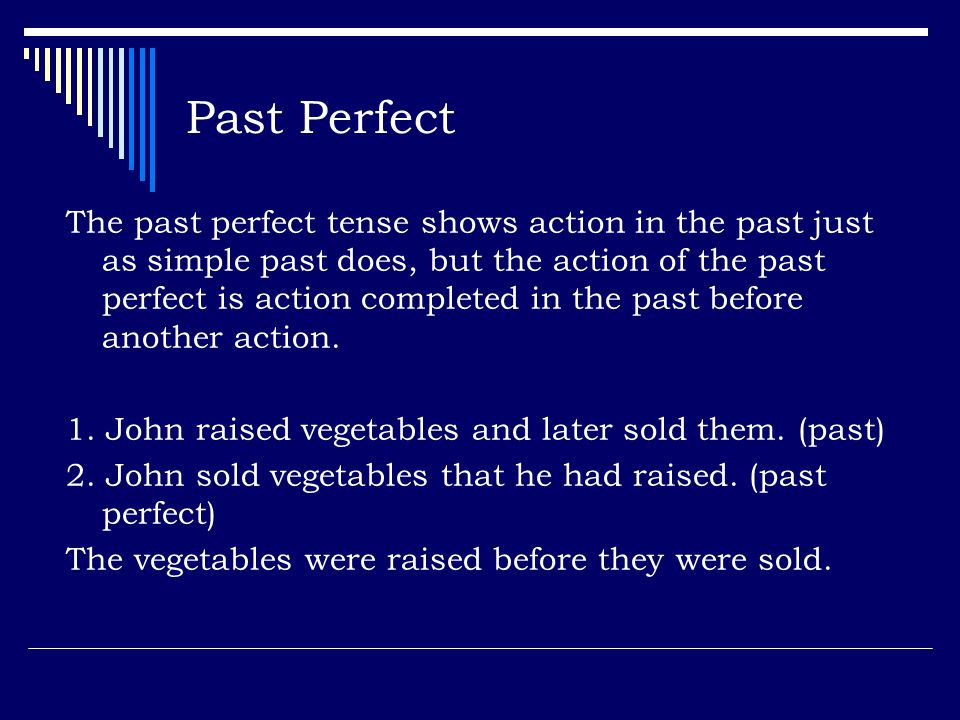 Past Perfect The past perfect tense shows action in the past just as simple past does, but the action of the past perfect is action completed in the past before another action.